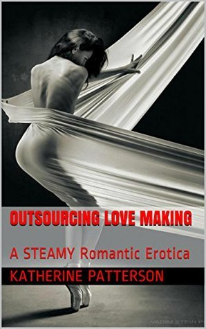 Outsourcing Love Making: A STEAMY Romantic Erotica Katherine Patterson