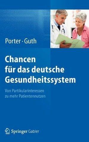 Chancen für das deutsche Gesundheitssystem: Von Partikularinteressen zu mehr Patientennutzen  by  Michael E. Porter