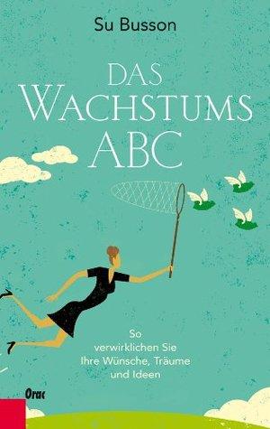 Das Wachstums-ABC: So verwirklichen Sie Ihre Wünsche, Träume und Ideen  by  Su Busson
