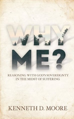 Why Me?: Reasoning with Gods Sovereignty in the Midst of Suffering  by  Kenneth D. Moore