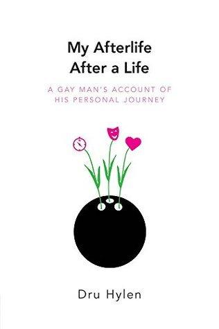 My Afterlife After a Life: A gay mans account of his personal journey Dru Hylen