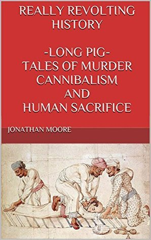 REALLY REVOLTING HISTORY -LONG PIG- TALES OF MURDER, CANNIBALISM AND HUMAN SACRIFICE: ADULTS ONLY Jonathan Moore