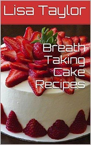 Breath Taking Cake Recipes Lisa Taylor