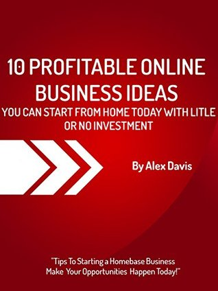 10 Online Profitable Business You Can Start From Home Today With Little or No Investments - Buy It Now: This Book Show You Keys online Business Opportunities ... - Hot Tips To Starting a Homebase Business Alex Davis