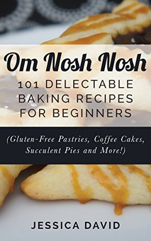Om Nosh Nosh: 101 Delectable Baking Recipes For Beginners (Gluten-Free Pastries, Coffee Cakes, Succulent Pies And More!) Jessica David