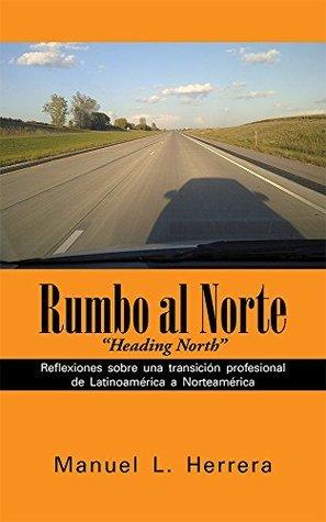Rumbo al Norte: Reflexiones sobre una transición profesional de Latinoamérica a Norteamérica  by  Manuel L. Herrera