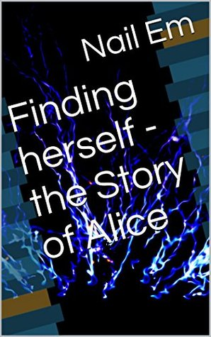Finding herself - the Story of Alice  by  Nail em