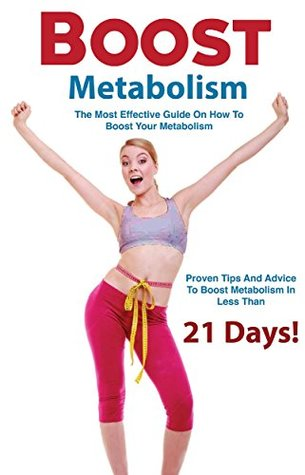 Boost Metabolism: The Most Effective Guide On How To Boost Your Metabolism - Proven Tips And Advice To Boost Metabolism In Less Than 21 Days  by  Kathrin Smith