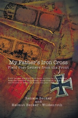 My Fathers Iron Cross : Field Post Letters from the Front Helmut Becker Wildenroth