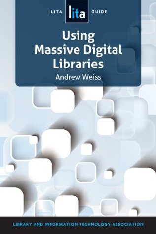 Using Massive Digital Libraries: A LITA Guide  by  Andrew Weiss