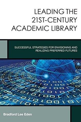 Leading the 21st-Century Academic Library: Successful Strategies for Envisioning and Realizing Preferred Futures (Creating the 21st-Century Academic Library) Bradford Lee Eden