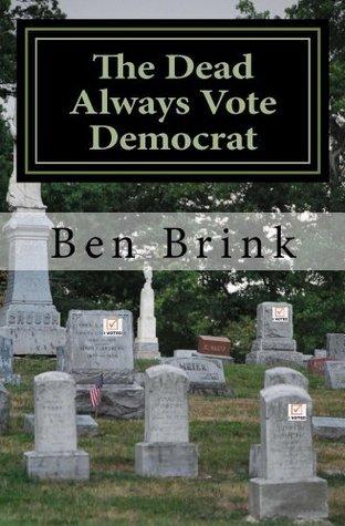 The Dead Always Vote Democrat: But Our Troops Dont Get to Vote Ben Brink