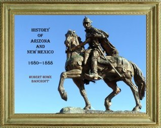 HISTORY OF ARIZONA AND NEW MEXICO . A.D. 1680-1888 (THE WORKS OF HUBERT HOWE BANCROFT Book 17) Hubert Howe Bancroft