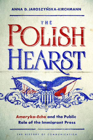 The Polish Hearst: Ameryka-Echo and the Public Role of the Immigrant Press Anna D. Jaroszynska-Kirchmann