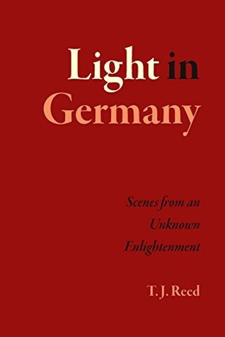 Light in Germany: Scenes from an Unknown Enlightenment  by  T. J. Reed