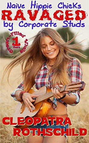 Naive Hippy Chicks Ravaged  by  Corporate Studs (Cream-Filled Whole Book 1) by Cleopatra Rothschild