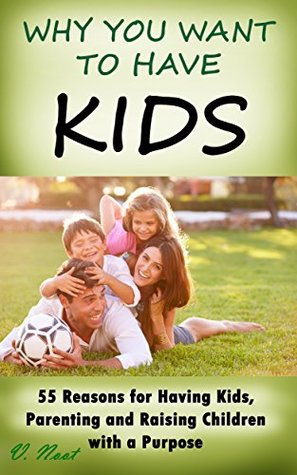 Why You Want to Have Kids: 55 Reasons for Having Kids, Parenting and Raising Children with a Purpose V. Noot