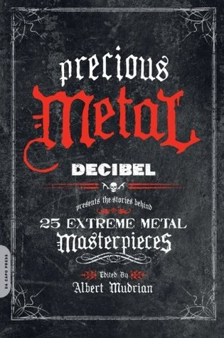 Precious Metal: Decibel Presents the Stories Behind 25 Extreme Metal Masterpieces Albert Mudrian