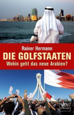 Die Golfstaaten Wohin geht das neue Arabien?  by  Rainer Hermann