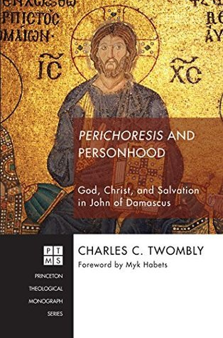 Perichoresis and Personhood: God, Christ, and Salvation in John of Damascus (Princeton Theological Monograph Series Book 216) Charles C. Twombly