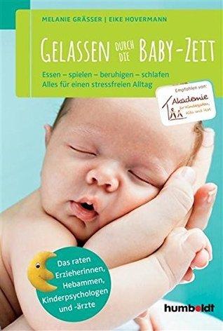 Gelassen durch die Baby-Zeit: Essen - spielen - beruhigen - schlafen. Alles für einen stressfreien Alltag. Empfohlen von der Akademie für Kindergarten, ... und -ärzte Melanie Gräßer