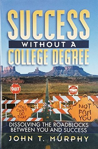 Success Without a College Degree: Dissolving the Roadblocks Between You and Success  by  John T. Murphy