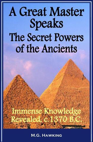 A Great Master Speaks - The Secret Powers of the Ancients, Immense Knowledge Revealed, circa 1370 B.C. M.G. Hawking