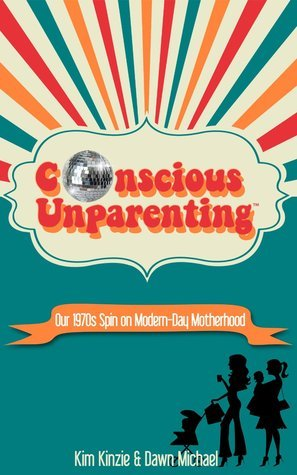 Conscious Unparenting™:  Our 1970s Spin on Modern-Day Motherhood Kim Kinzie