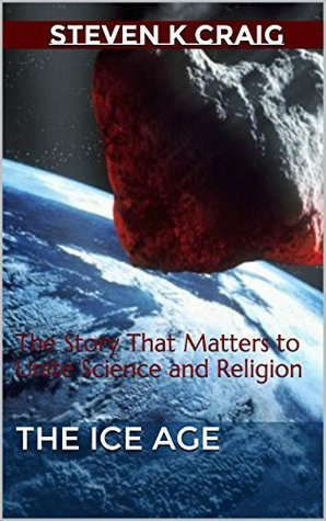 The Ice Age: The Story That Matters to Unite Science and Religion Steven K.  Craig