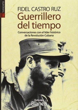 Guerrillero del tiempo: Conversaciones con el líder histórico de la revolución cubana  by  Katiuska Blanco