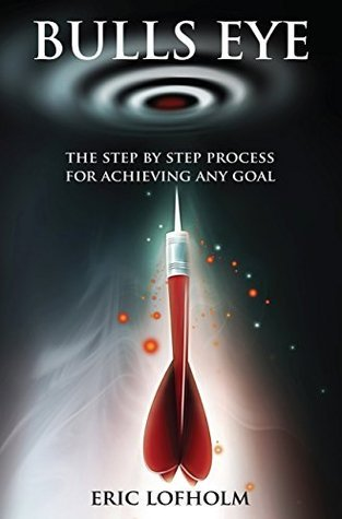Bulls Eye: The Step-By-Step Process of The Most Powerful Goal Setting Process to Achieving Any Goal  by  Eric Lofholm