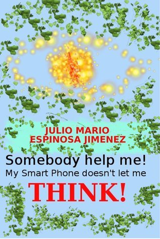 Somebody Help me! My Smart Phone doesnt let me think!  by  Julio Mario Espinosa Jimenez