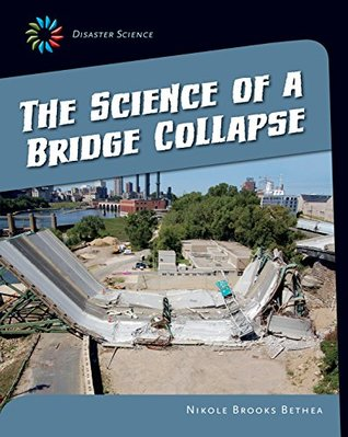 The Science of a Bridge Collapse (21st Century Skills Library: Disaster Science)  by  Nikole Brooks Bethea