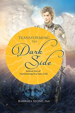 Transforming the Dark Side: Section One of Transforming Fear into Gold Barbara Stone