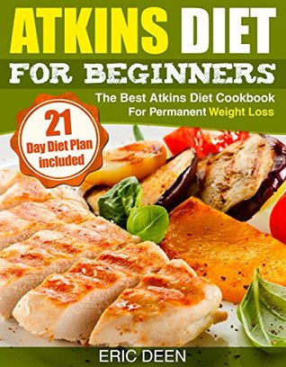 Atkins: Atkins Diet for Beginners - The Best Atkins Diet Cookbook for Permanent Weight loss (21 Day Diet with Diet Meal Plan included) (Atkins Diet Books, ... Diet, Atkins Essentials, Healthy Eating)  by  Eric Deen