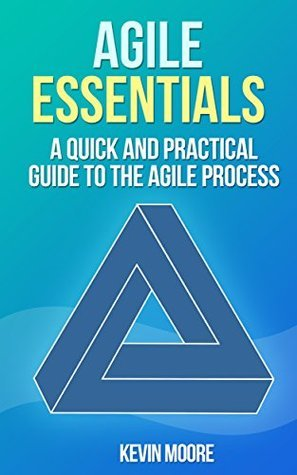 Agile Essentials: A quick and practical guide to the agile process  by  Kevin Moore