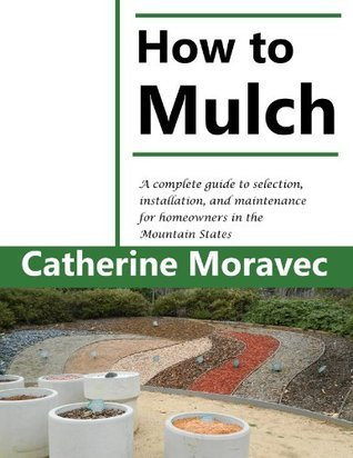 How to Mulch: A complete guide to selection, installation, and maintenance for homeowners in the Mountain States Catherine Moravec