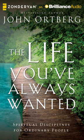 Life Youve Always Wanted, The: Spiritual Disciplines for Ordinary People  by  John Ortberg