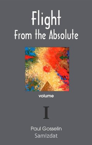 Flight From the Absolute: Cynical Observations on the Postmodern West. volume I.  by  Paul Gosselin