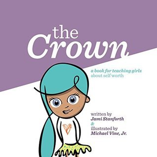 The Crown: A book for teaching girls about self worth  by  Jami Stanforth
