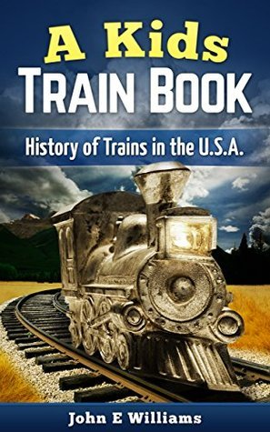A Kids Train Book: History of Trains in the U.S.A.  by  John E. Williams