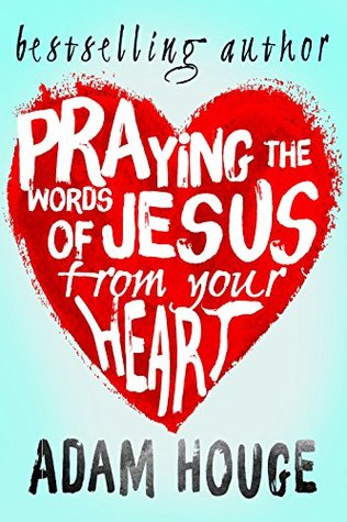 Praying the Words of Jesus from Your Heart (Praying Gods Word Daily Book 1)  by  Adam Houge