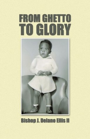 FROM GHETTO TO GLORY  by  Bishop J. Delano Ellis II