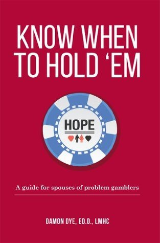 Know When To Hold Em: A guide for spouses of problem gamblers  by  Damon Dye