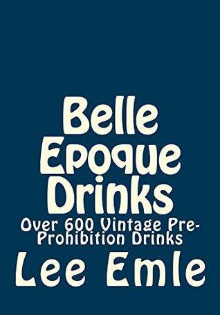 Belle Epoque Drinks: Over 600 Vintage Pre-Prohibition Drinks Lee Emile