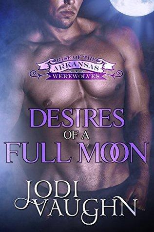 DESIRES OF A FULL MOON: RISE OF THE ARKANSAS WEREWOLVES  by  Jodi Vaughn