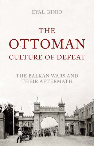 The Ottoman Culture of Defeat: The Balkan Wars and Their Aftermath Eyal Ginio