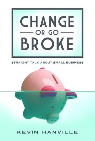 Change or Go Broke: Straight Talk about Small Business  by  Kevin Hanville