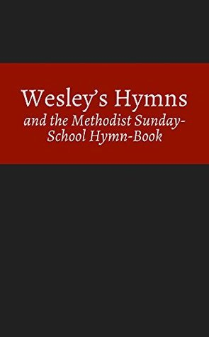 Wesleys Hymns and the Methodist Sunday-School Hymn-Book Charles Wesley