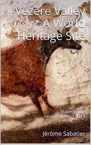 Vézère Valley A World Heritage Site: Travel guide Vézère Valley - 2014 (The World Heritage Sites of France t. 15) Jérôme Sabatier